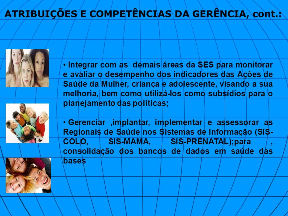 ATRIBUIÇÕES E COMPETÊNCIAS DA GERÊNCIA, cont.: Integrar com as demais áreas da SES para monitorar e avaliar o desempenho dos indicadores das Ações de