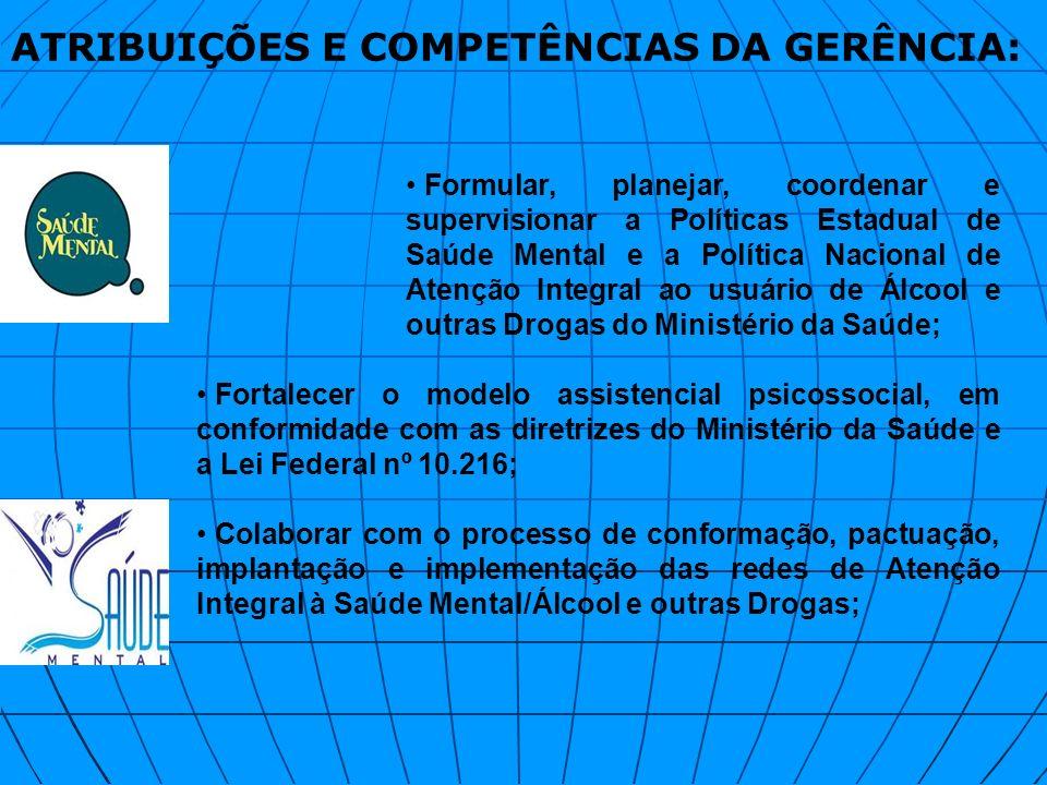 ATRIBUIÇÕES E COMPETÊNCIAS DA GERÊNCIA: Formular, planejar, coordenar e supervisionar a Políticas Estadual de Saúde Mental e a Política Nacional de At