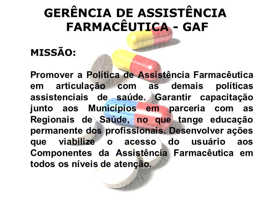 GERÊNCIA DE ASSISTÊNCIA FARMACÊUTICA - GAF MISSÃO: Promover a Política de Assistência Farmacêutica em articulação com as demais políticas assistenciai