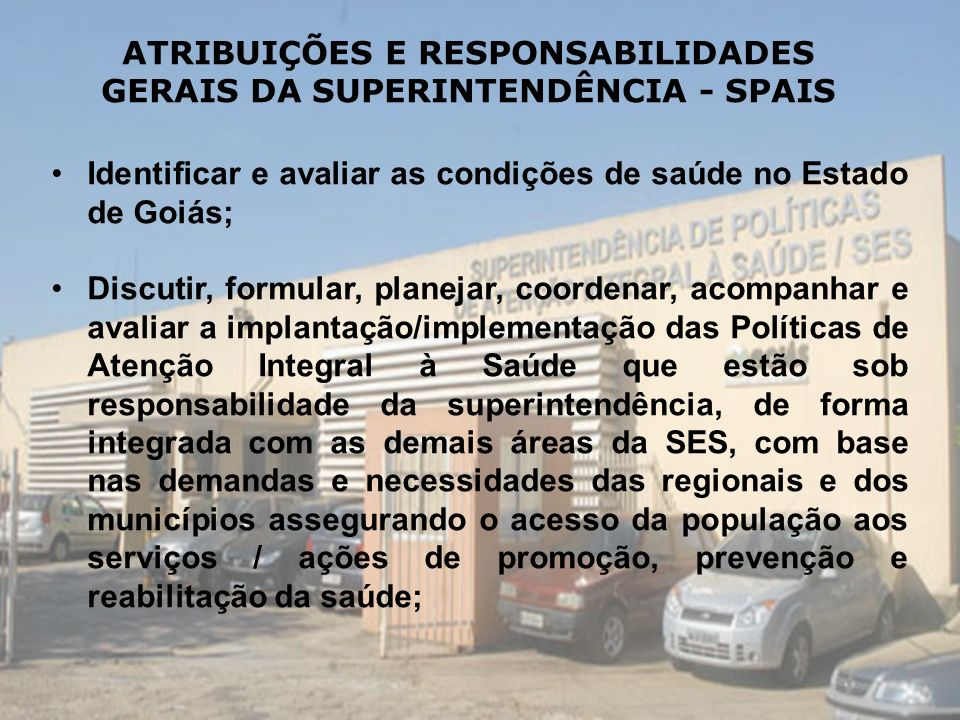 Identificar e avaliar as condições de saúde no Estado de Goiás; Discutir, formular, planejar, coordenar, acompanhar e avaliar a implantação/implementa
