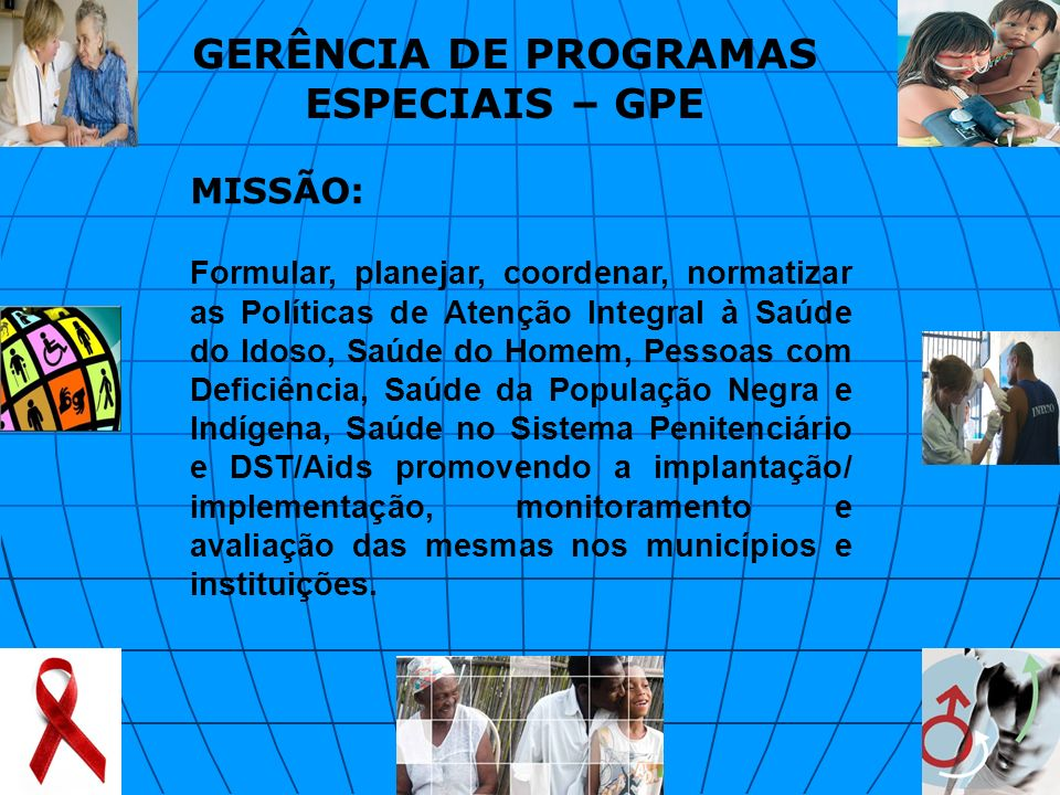 MISSÃO: Formular, planejar, coordenar, normatizar as Políticas de Atenção Integral à Saúde do Idoso, Saúde do Homem, Pessoas com Deficiência, Saúde da