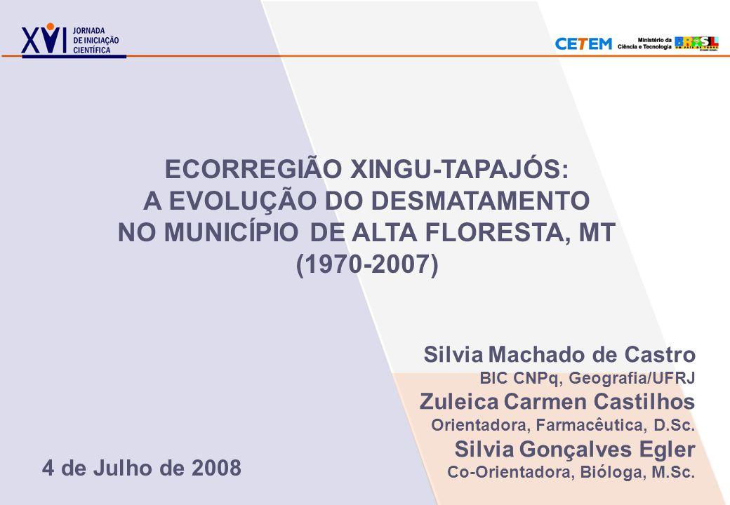 ECORREGIÃO XINGU-TAPAJÓS: A EVOLUÇÃO DO DESMATAMENTO NO MUNICÍPIO DE ALTA FLORESTA, MT (1970-2007) Silvia Machado de Castro BIC CNPq, Geografia/UFRJ Z