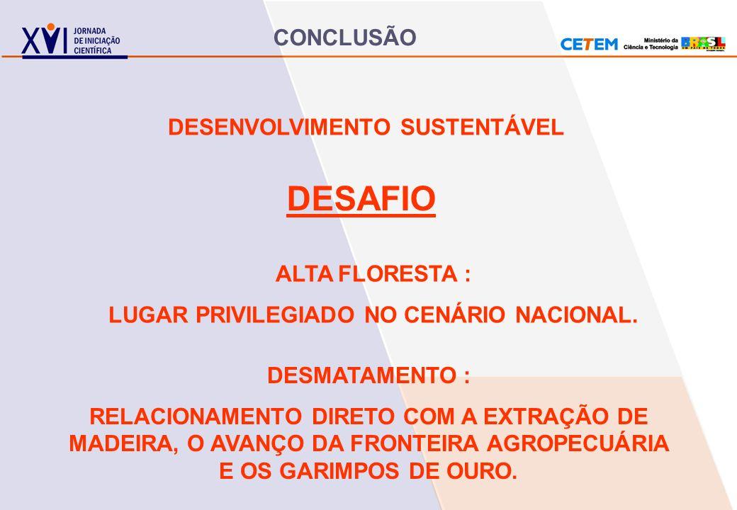 CONCLUSÃO DESENVOLVIMENTO SUSTENTÁVEL DESAFIO ALTA FLORESTA : LUGAR PRIVILEGIADO NO CENÁRIO NACIONAL. DESMATAMENTO : RELACIONAMENTO DIRETO COM A EXTRA