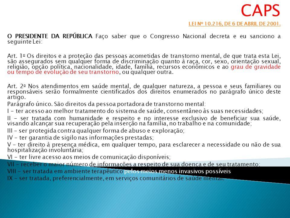 CAPS LEI N o 10.216, DE 6 DE ABRIL DE 2001. O PRESIDENTE DA REPÚBLICA Faço saber que o Congresso Nacional decreta e eu sanciono a seguinte Lei: Art. 1