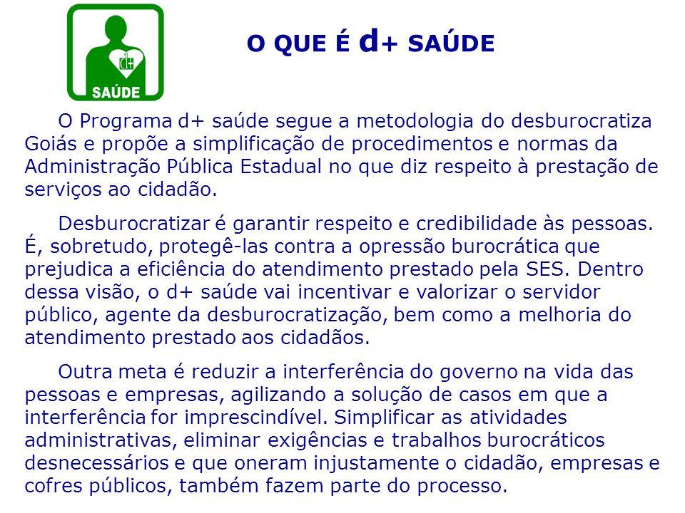 O QUE É d + SAÚDE O Programa d+ saúde segue a metodologia do desburocratiza Goiás e propõe a simplificação de procedimentos e normas da Administração
