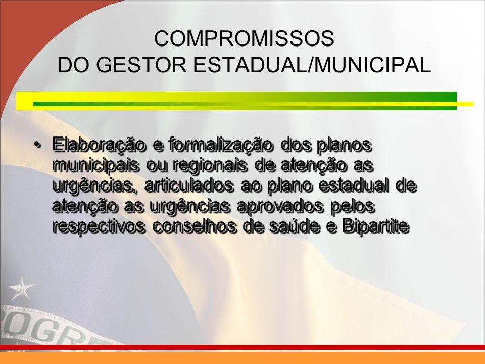 COMPROMISSOS DO GESTOR ESTADUAL/MUNICIPAL Elaboração e formalização dos planos municipais ou regionais de atenção as urgências, articulados ao plano e