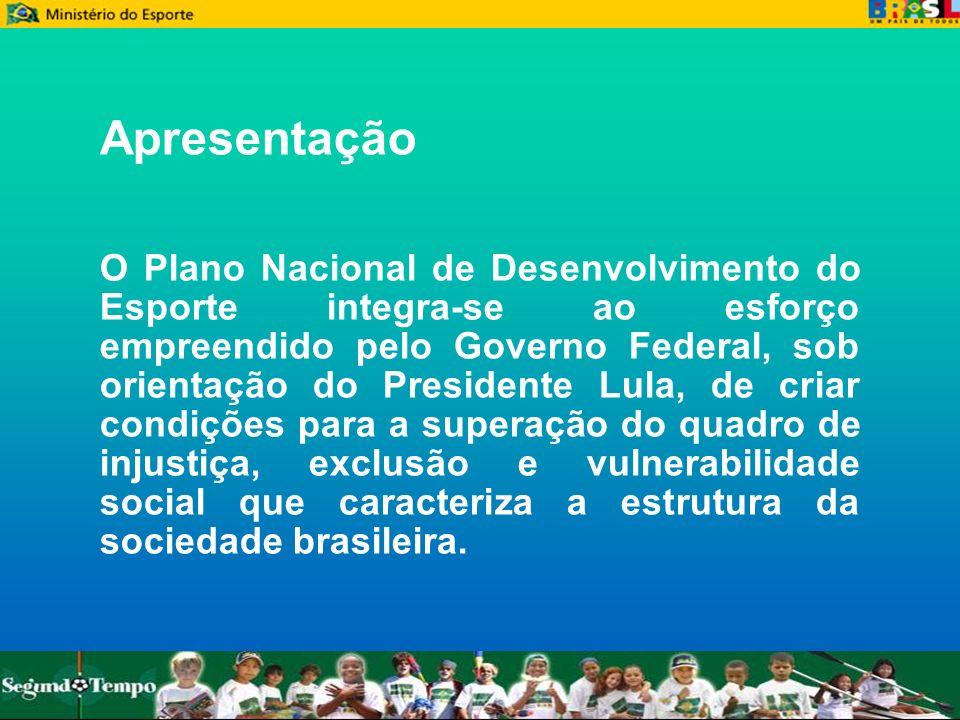 Apresentação O Plano Nacional de Desenvolvimento do Esporte integra-se ao esforço empreendido pelo Governo Federal, sob orientação do Presidente Lula,
