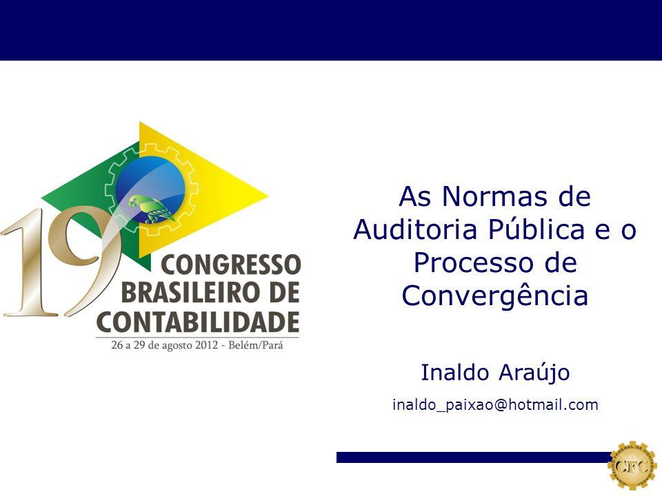 Inaldo Araújo inaldo_paixao@hotmail.com As Normas de Auditoria Pública e o Processo de Convergência