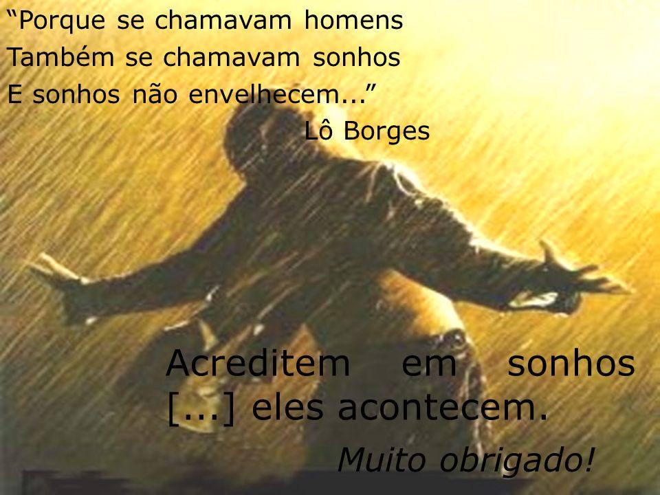Acreditem em sonhos [...] eles acontecem. Muito obrigado! Porque se chamavam homens Também se chamavam sonhos E sonhos não envelhecem... Lô Borges