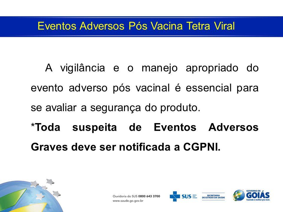 A vigilância e o manejo apropriado do evento adverso pós vacinal é essencial para se avaliar a segurança do produto. *Toda suspeita de Eventos Adverso