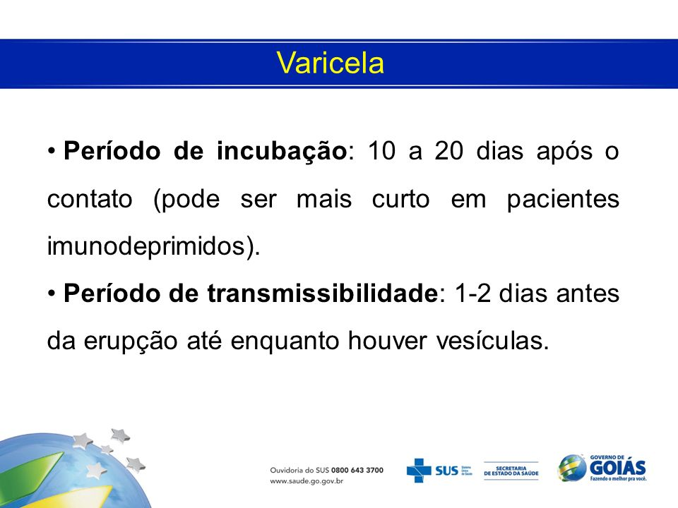 Varicela Período de incubação: 10 a 20 dias após o contato (pode ser mais curto em pacientes imunodeprimidos). Período de transmissibilidade: 1-2 dias