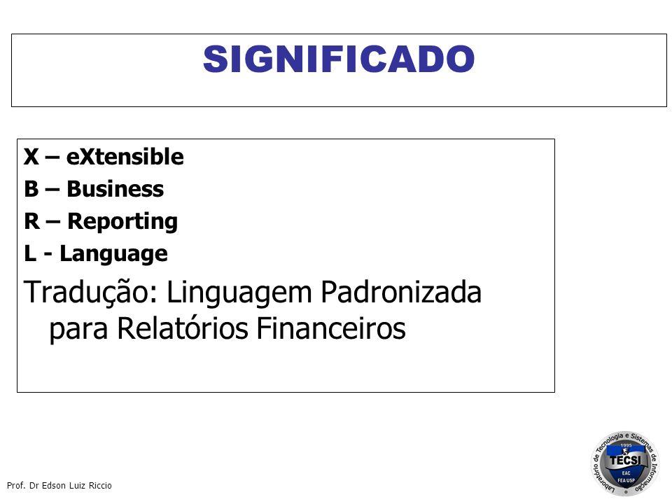 Prof. Dr Edson Luiz Riccio SIGNIFICADO X – eXtensible B – Business R – Reporting L - Language Tradução: Linguagem Padronizada para Relatórios Financei