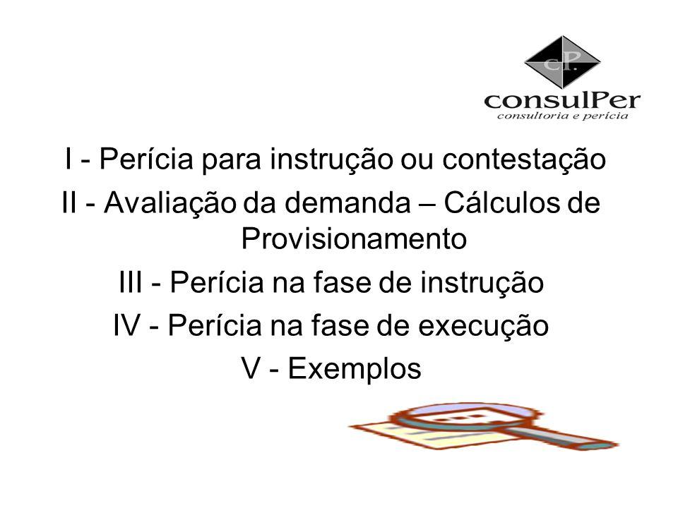 I - Perícia para instrução ou contestação II - Avaliação da demanda – Cálculos de Provisionamento III - Perícia na fase de instrução IV - Perícia na f