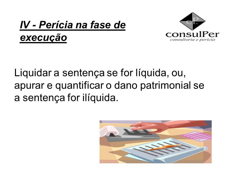 Liquidar a sentença se for líquida, ou, apurar e quantificar o dano patrimonial se a sentença for ilíquida. IV - Perícia na fase de execução