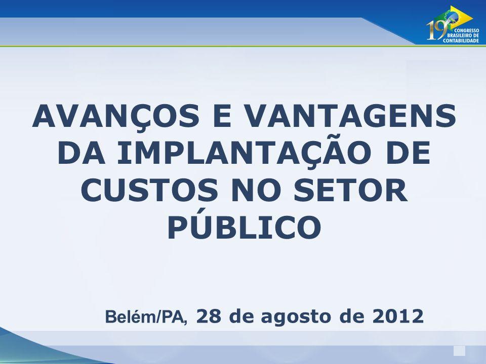 1 AVANÇOS E VANTAGENS DA IMPLANTAÇÃO DE CUSTOS NO SETOR PÚBLICO Belém/PA, 28 de agosto de 2012