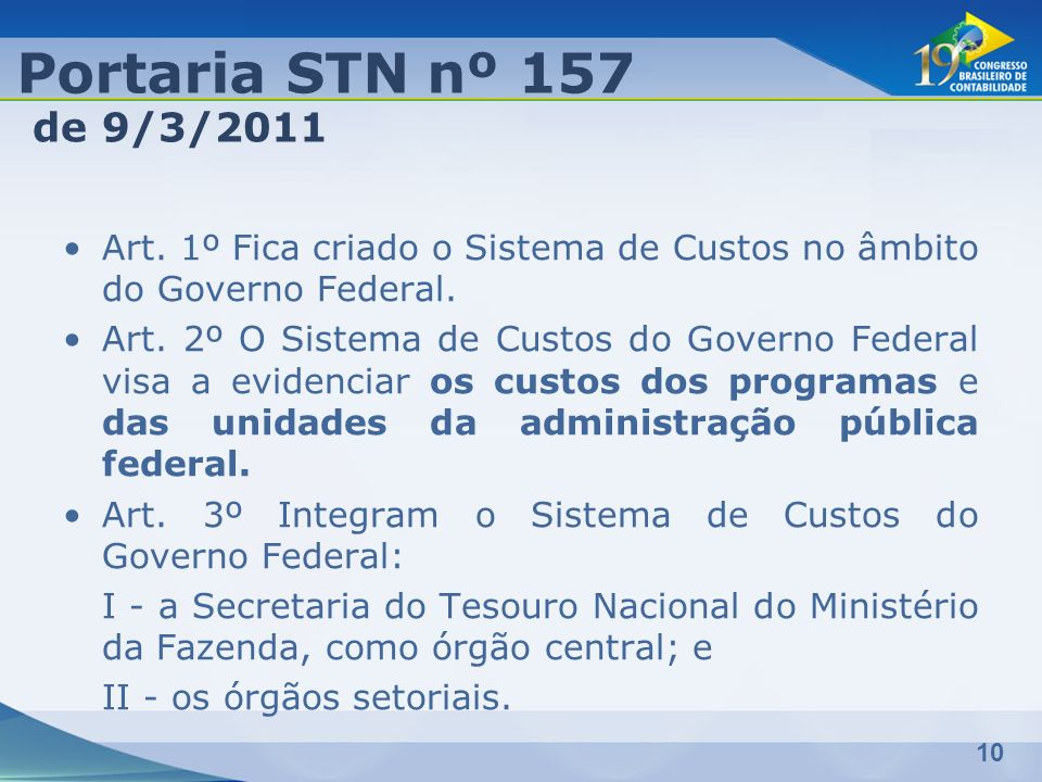 10 Art. 1º Fica criado o Sistema de Custos no âmbito do Governo Federal. Art. 2º O Sistema de Custos do Governo Federal visa a evidenciar os custos do