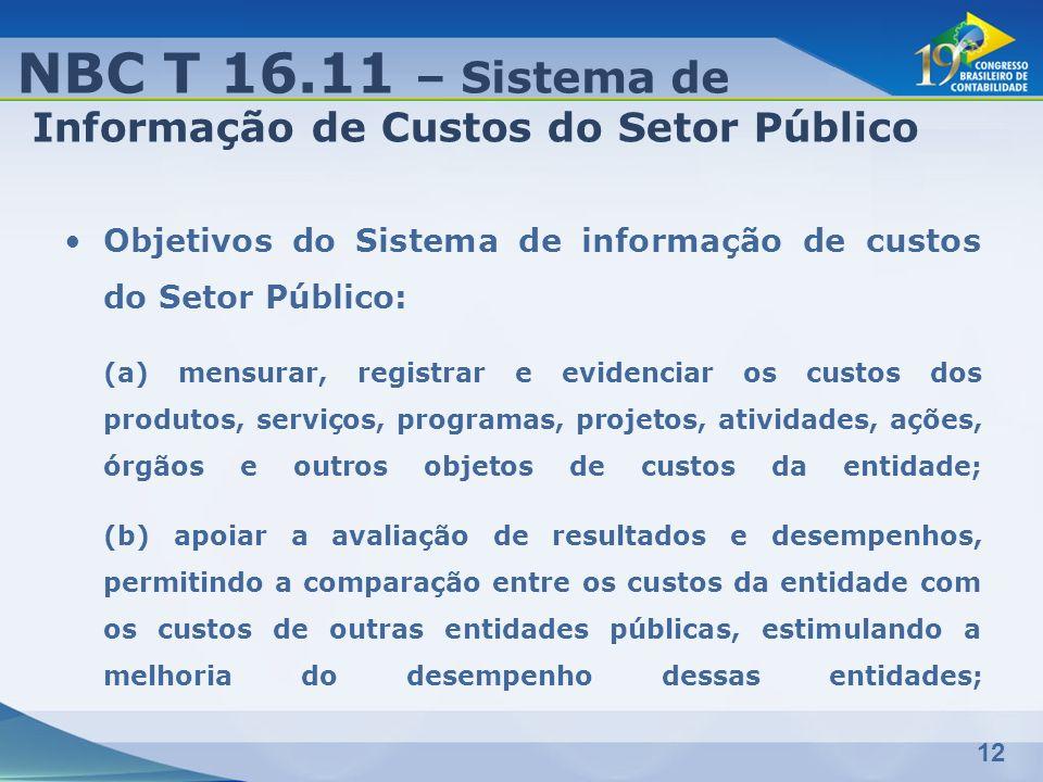 12 Objetivos do Sistema de informação de custos do Setor Público: (a) mensurar, registrar e evidenciar os custos dos produtos, serviços, programas, pr