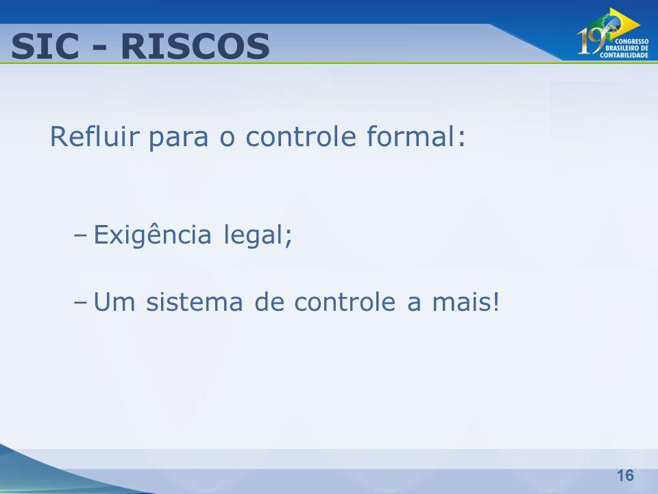 16 Refluir para o controle formal: –Exigência legal; –Um sistema de controle a mais! SIC - RISCOS