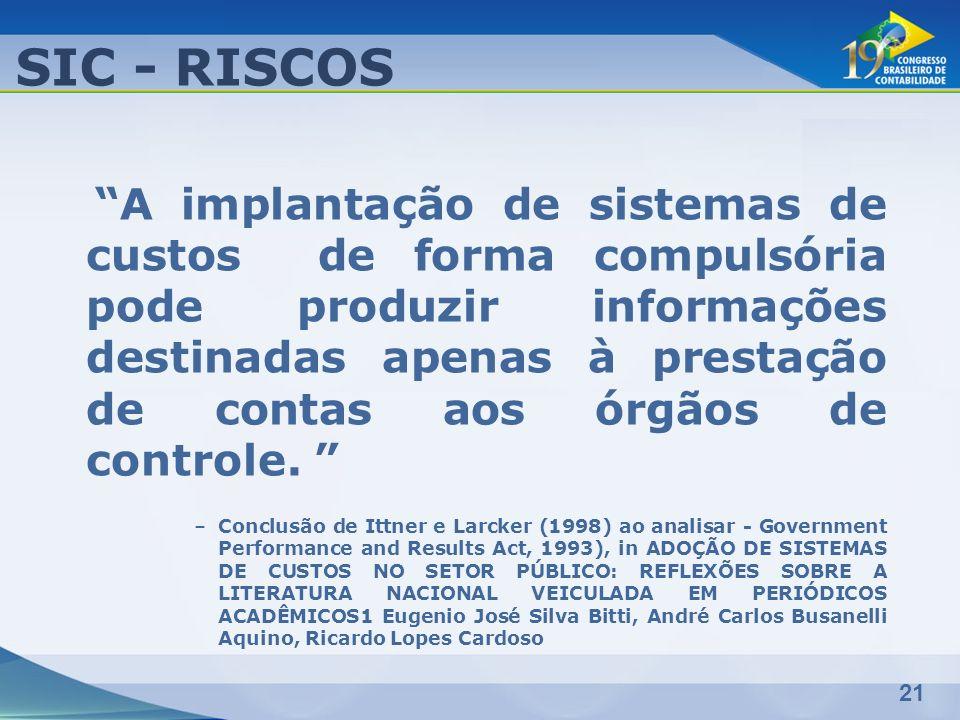 21 SIC - RISCOS A implantação de sistemas de custos de forma compulsória pode produzir informações destinadas apenas à prestação de contas aos órgãos