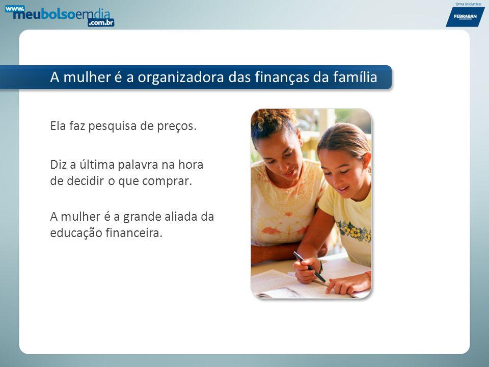 A mulher é a organizadora das finanças da família Ela faz pesquisa de preços. Diz a última palavra na hora de decidir o que comprar. A mulher é a gran