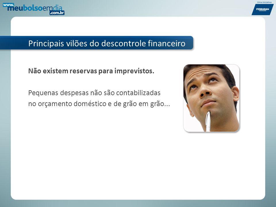 Principais vilões do descontrole financeiro Não existem reservas para imprevistos. Pequenas despesas não são contabilizadas no orçamento doméstico e d