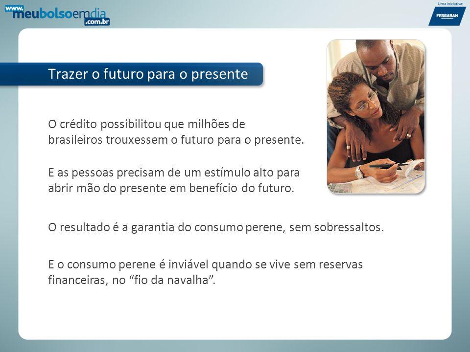 O crédito possibilitou que milhões de brasileiros trouxessem o futuro para o presente. Trazer o futuro para o presente E as pessoas precisam de um est