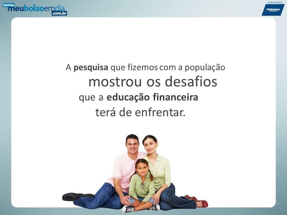 A pesquisa que fizemos com a população que a educação financeira mostrou os desafios terá de enfrentar.