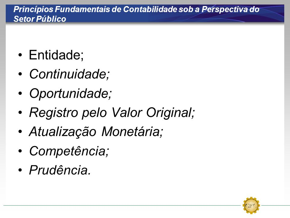 Princípios Fundamentais de Contabilidade sob a Perspectiva do Setor Público Entidade; Continuidade; Oportunidade; Registro pelo Valor Original; Atualização Monetária; Competência ; Prudência.