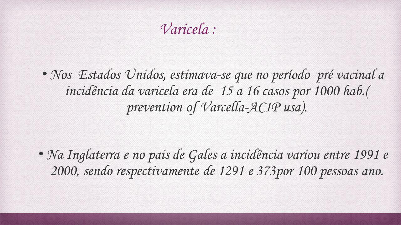 Varicela : Nos Estados Unidos, estimava-se que no período pré vacinal a incidência da varicela era de 15 a 16 casos por 1000 hab.( prevention of Varce
