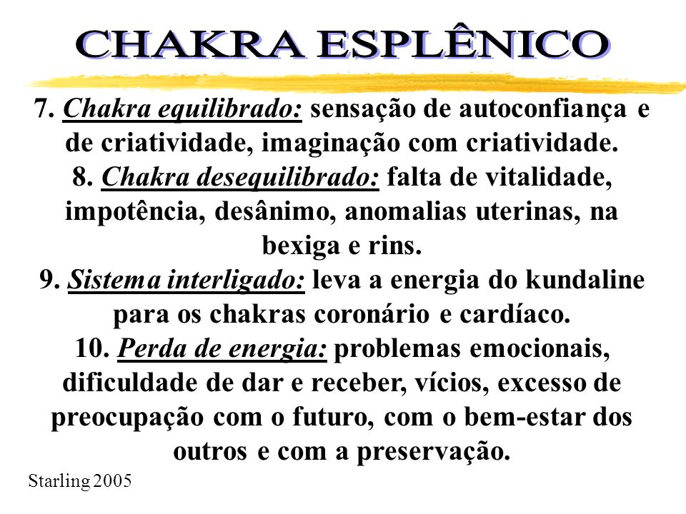 Starling 2005 7. Chakra equilibrado: sensação de autoconfiança e de criatividade, imaginação com criatividade. 8. Chakra desequilibrado: falta de vita