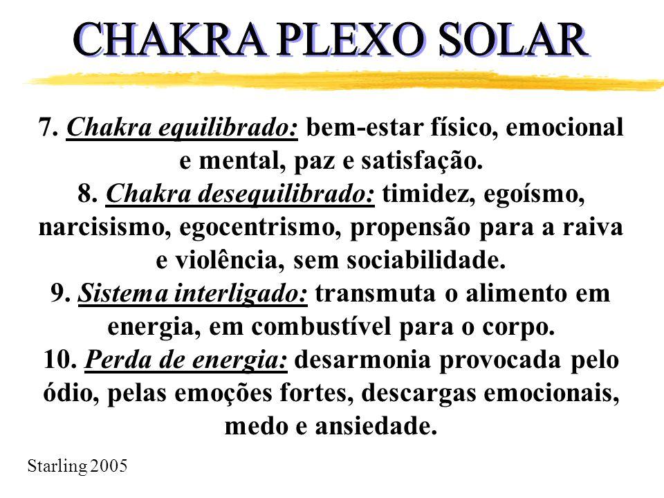 Starling 2005 7. Chakra equilibrado: bem-estar físico, emocional e mental, paz e satisfação. 8. Chakra desequilibrado: timidez, egoísmo, narcisismo, e