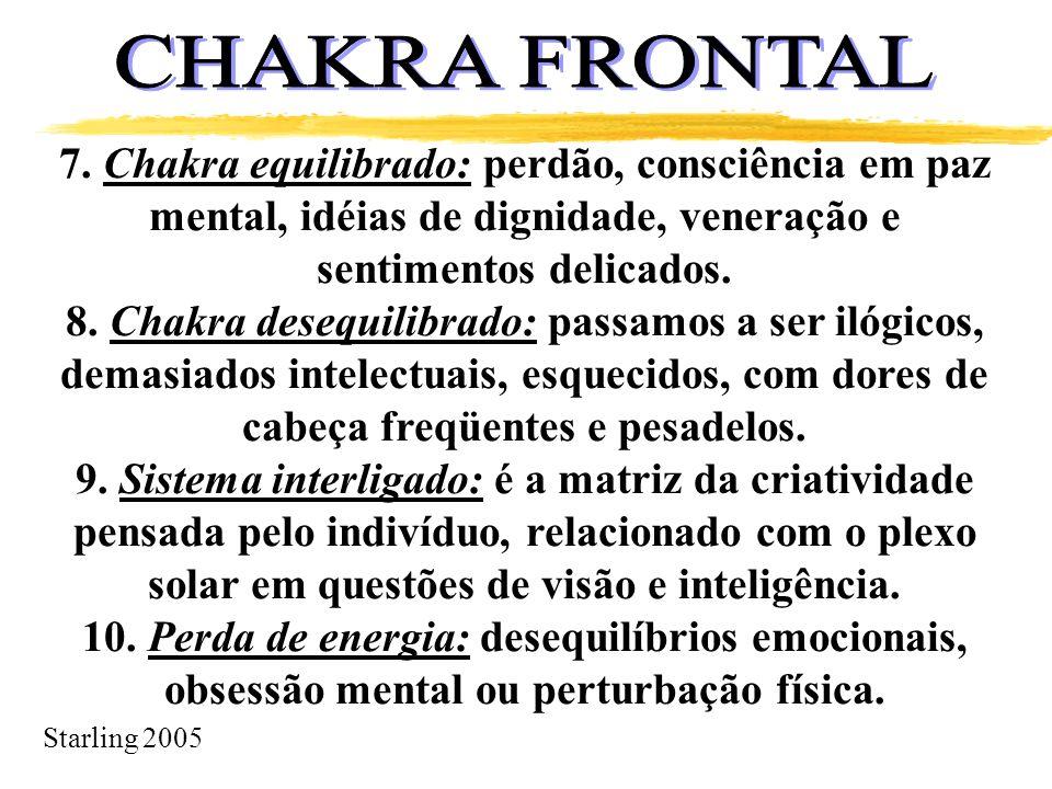 Starling 2005 7. Chakra equilibrado: perdão, consciência em paz mental, idéias de dignidade, veneração e sentimentos delicados. 8. Chakra desequilibra