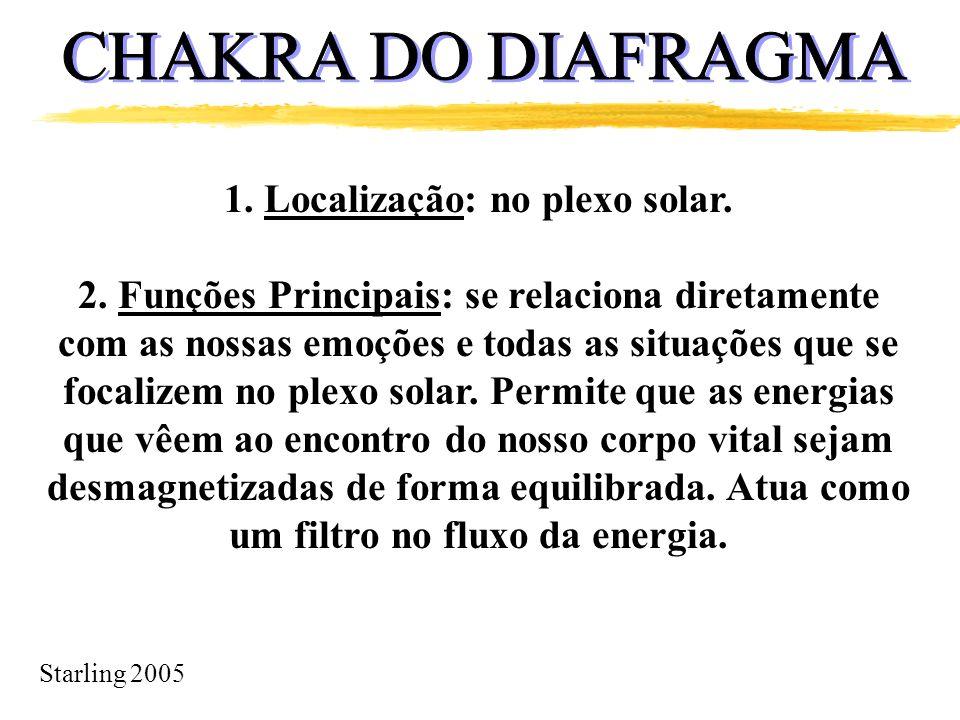 Starling 2005 1. Localização: no plexo solar. 2. Funções Principais: se relaciona diretamente com as nossas emoções e todas as situações que se focali