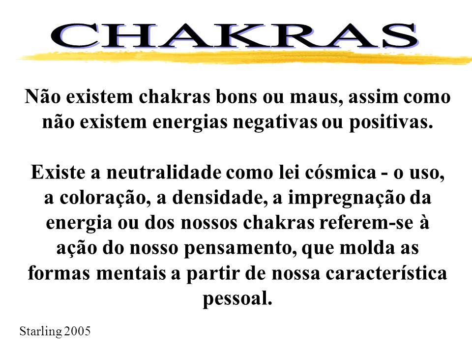 Starling 2005 Não existem chakras bons ou maus, assim como não existem energias negativas ou positivas. Existe a neutralidade como lei cósmica - o uso