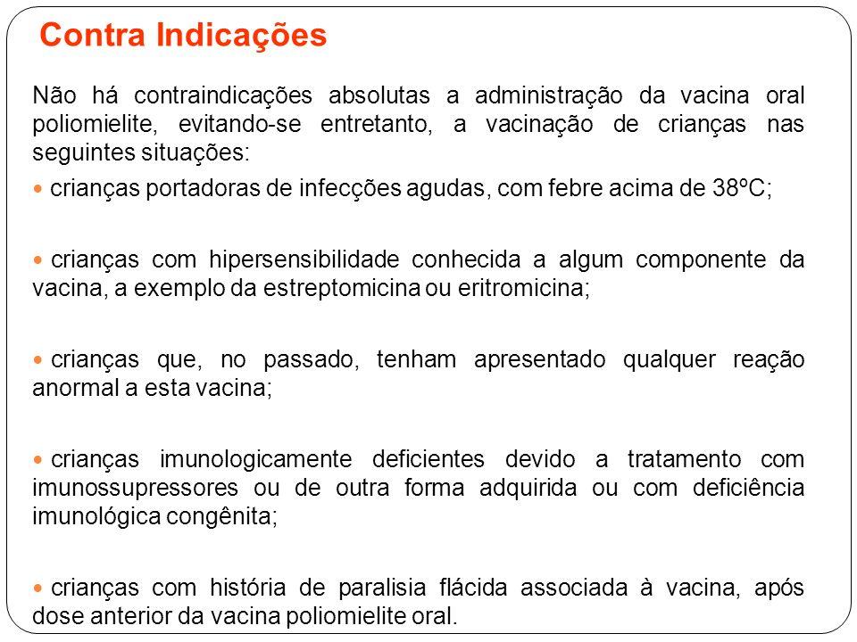 Contra Indicações Não há contraindicações absolutas a administração da vacina oral poliomielite, evitando-se entretanto, a vacinação de crianças nas s