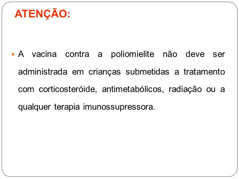 ATENÇÃO: A vacina contra a poliomielite não deve ser administrada em crianças submetidas a tratamento com corticosteróide, antimetabólicos, radiação o