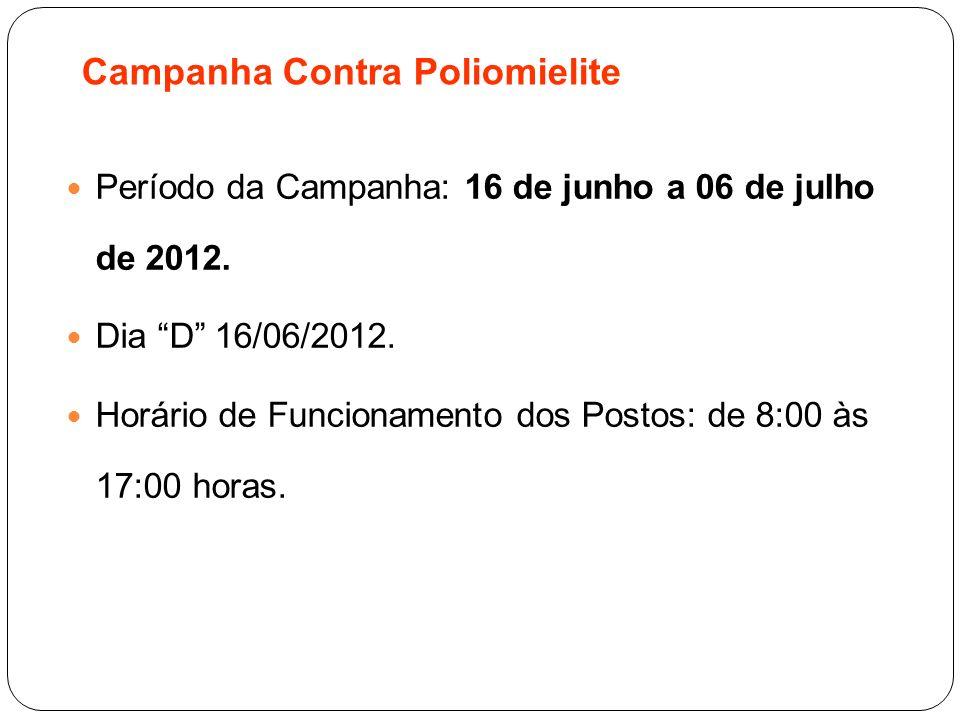 Campanha Contra Poliomielite Período da Campanha: 16 de junho a 06 de julho de 2012. Dia D 16/06/2012. Horário de Funcionamento dos Postos: de 8:00 às