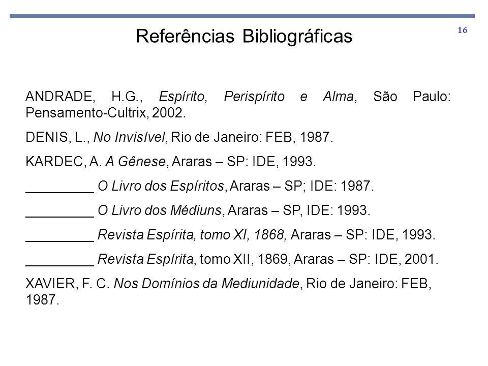 16 Referências Bibliográficas ANDRADE, H.G., Espírito, Perispírito e Alma, São Paulo: Pensamento-Cultrix, 2002. DENIS, L., No Invisível, Rio de Janeir