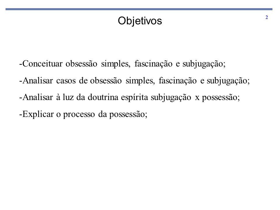 2 Objetivos -Conceituar obsessão simples, fascinação e subjugação; -Analisar casos de obsessão simples, fascinação e subjugação; -Analisar à luz da do