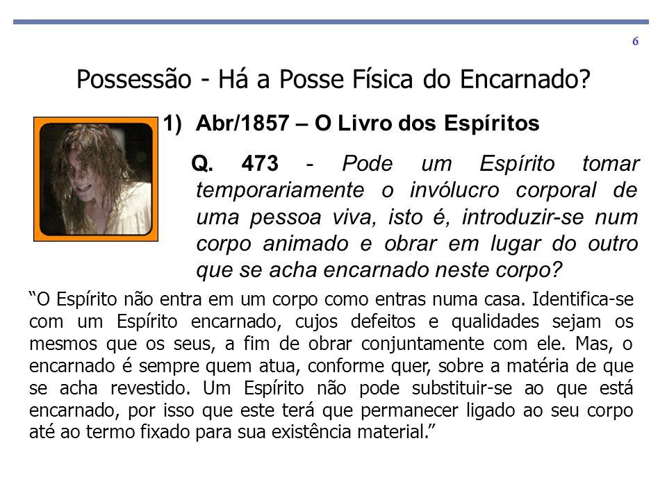 6 Possessão - Há a Posse Física do Encarnado? 1)Abr/1857 – O Livro dos Espíritos Q. 473 - Pode um Espírito tomar temporariamente o invólucro corporal