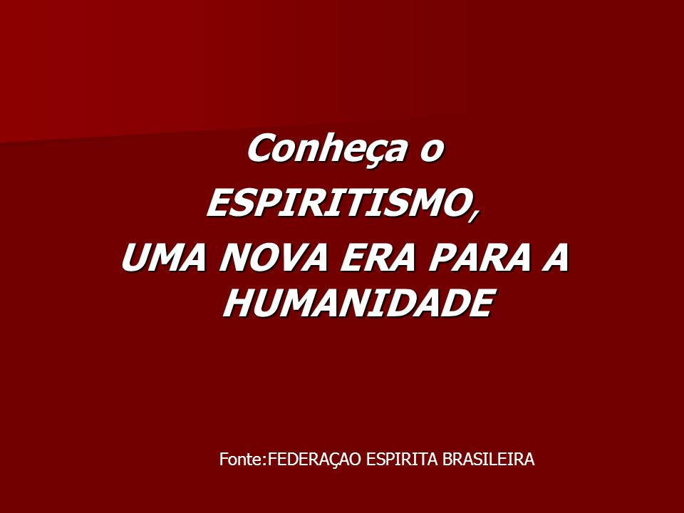 Conheça o ESPIRITISMO, UMA NOVA ERA PARA A HUMANIDADE Fonte:FEDERAÇAO ESPIRITA BRASILEIRA
