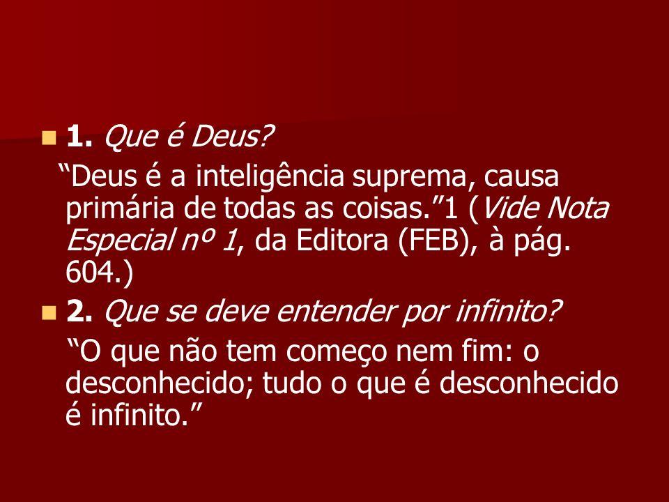 1. Que é Deus? Deus é a inteligência suprema, causa primária de todas as coisas.1 (Vide Nota Especial nº 1, da Editora (FEB), à pág. 604.) 2. Que se d