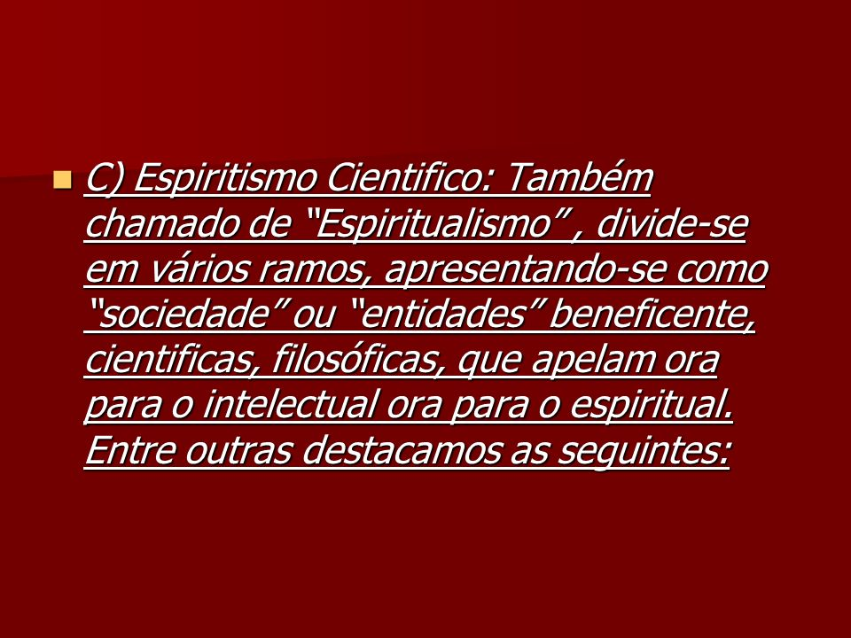 C) Espiritismo Cientifico: Também chamado de Espiritualismo, divide-se em vários ramos, apresentando-se como sociedade ou entidades beneficente, cient
