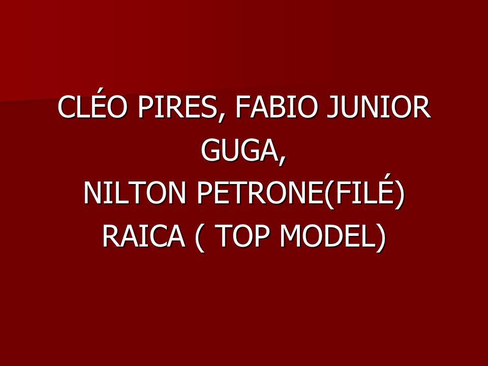 CLÉO PIRES, FABIO JUNIOR GUGA, NILTON PETRONE(FILÉ) RAICA ( TOP MODEL)