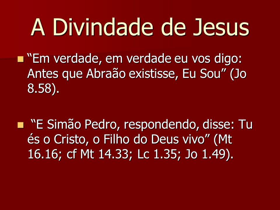 A Divindade de Jesus Em verdade, em verdade eu vos digo: Antes que Abraão existisse, Eu Sou (Jo 8.58). Em verdade, em verdade eu vos digo: Antes que A