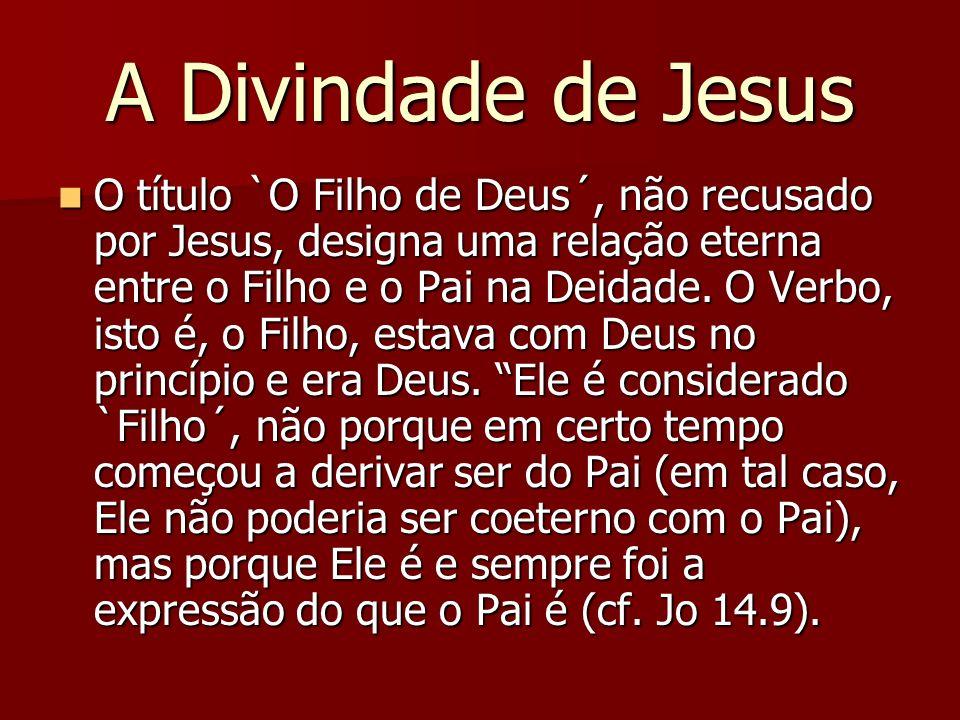 A Divindade de Jesus O título `O Filho de Deus´, não recusado por Jesus, designa uma relação eterna entre o Filho e o Pai na Deidade. O Verbo, isto é,
