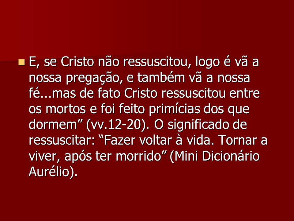 E, se Cristo não ressuscitou, logo é vã a nossa pregação, e também vã a nossa fé...mas de fato Cristo ressuscitou entre os mortos e foi feito primícia