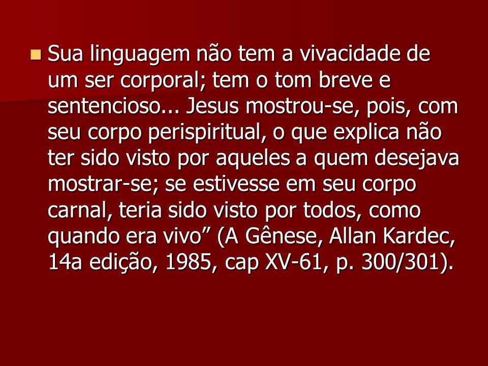 Sua linguagem não tem a vivacidade de um ser corporal; tem o tom breve e sentencioso... Jesus mostrou-se, pois, com seu corpo perispiritual, o que exp