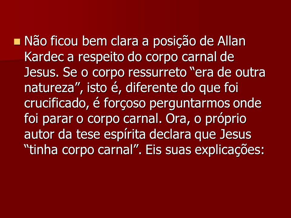 Não ficou bem clara a posição de Allan Kardec a respeito do corpo carnal de Jesus. Se o corpo ressurreto era de outra natureza, isto é, diferente do q