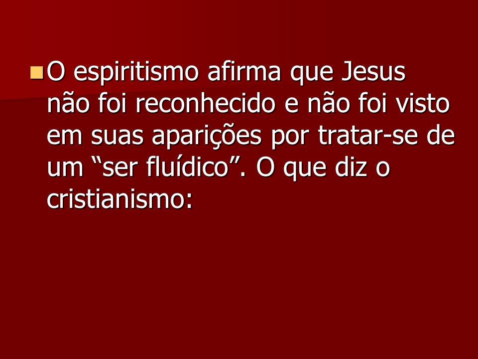 O espiritismo afirma que Jesus não foi reconhecido e não foi visto em suas aparições por tratar-se de um ser fluídico. O que diz o cristianismo: O esp